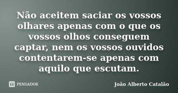 Não aceitem saciar os vossos olhares apenas com o que os vossos olhos conseguem captar, nem os vossos ouvidos contentarem-se apenas com aquilo que escutam.... Frase de João Alberto Catalão.