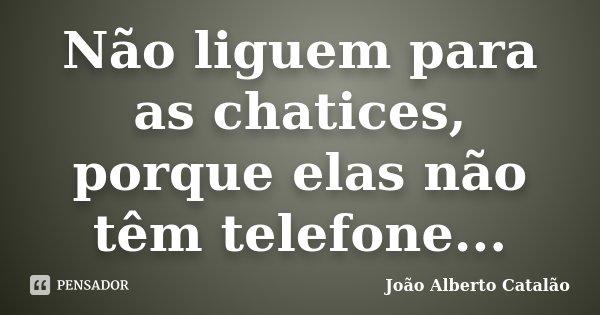 Não liguem para as chatices, porque elas não têm telefone...... Frase de João Alberto Catalão.