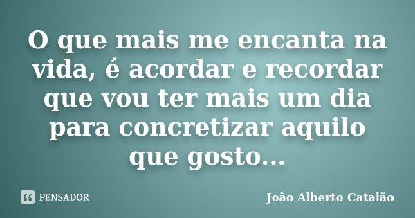 O que mais me encanta na vida, é acordar e recordar que vou ter mais um dia para concretizar aquilo que gosto...... Frase de João Alberto Catalão.