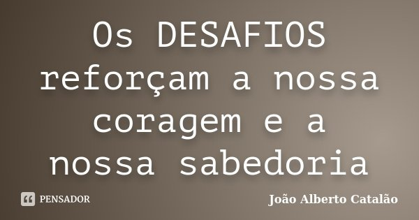 Os DESAFIOS reforçam a nossa coragem e a nossa sabedoria... Frase de João Alberto Catalão.