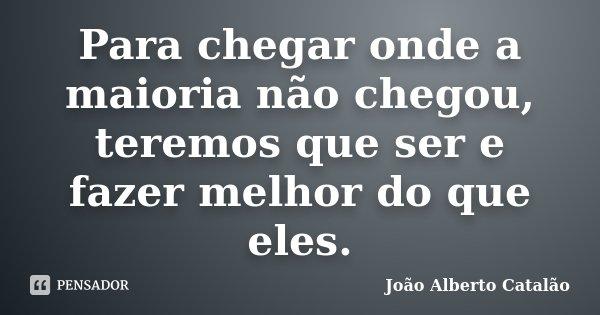 Para chegar onde a maioria não chegou, teremos que ser e fazer melhor do que eles.... Frase de João Alberto Catalão.