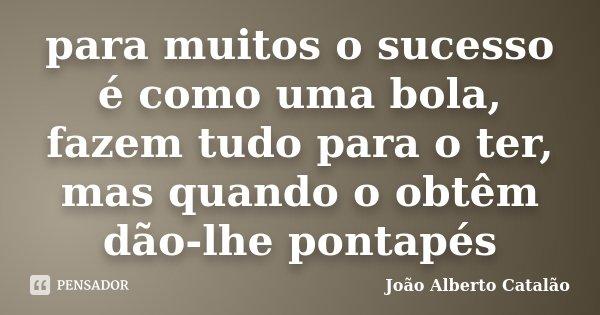 para muitos o sucesso é como uma bola, fazem tudo para o ter, mas quando o obtêm dão-lhe pontapés... Frase de João Alberto Catalão.