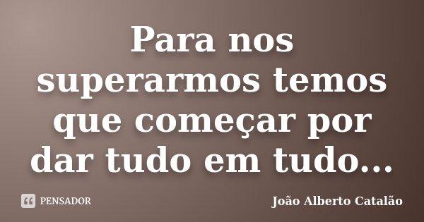 Para nos superarmos temos que começar por dar tudo em tudo...... Frase de João Alberto Catalão.