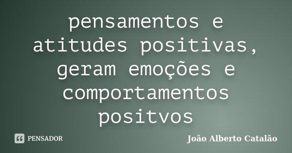pensamentos e atitudes positivas, geram emoções e comportamentos positvos... Frase de Joao Alberto Catalao.