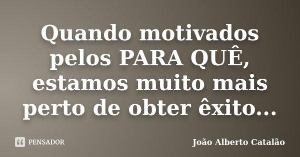 Quando motivados pelos PARA QUÊ, estamos muito mais perto de obter êxito...... Frase de João Alberto Catalão.
