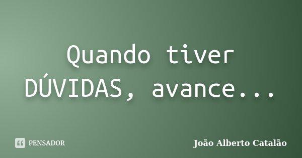 Quando tiver DÚVIDAS, avance...... Frase de João Alberto Catalão.
