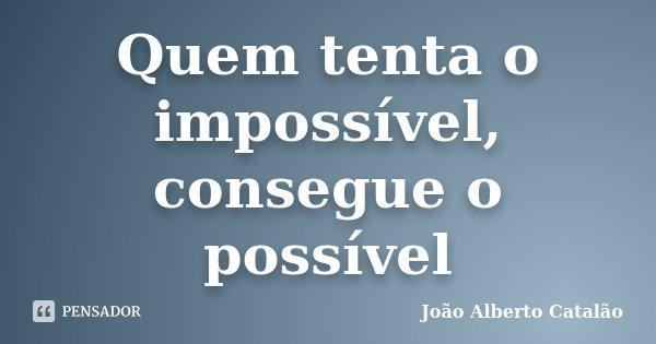 Quem tenta o impossível, consegue o possível... Frase de João Alberto Catalão.