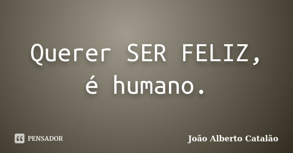 Querer SER FELIZ, é humano.... Frase de João Alberto Catalão.