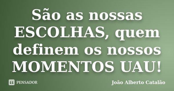 São as nossas ESCOLHAS, quem definem os nossos MOMENTOS UAU!... Frase de João Alberto Catalão.