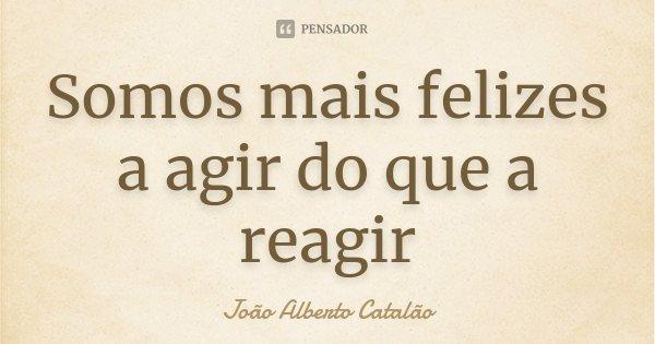 Somos mais felizes a agir do que a reagir... Frase de João Alberto Catalão.