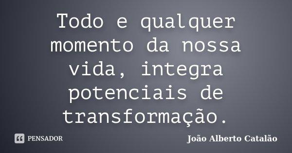 Todo e qualquer momento da nossa vida, integra potenciais de transformação.... Frase de João Alberto Catalão.