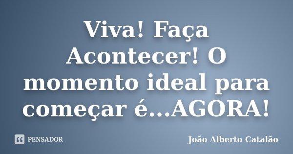Viva! Faça Acontecer! O momento ideal para começar é...AGORA!... Frase de João Alberto Catalão.