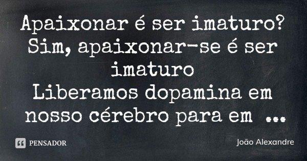 Apaixonar é ser imaturo? Sim, apaixonar-se é ser imaturo Liberamos dopamina em nosso cérebro para em seguida estarmos no fundo do poço Difícil mesmo é amar, apa... Frase de João Alexandre.
