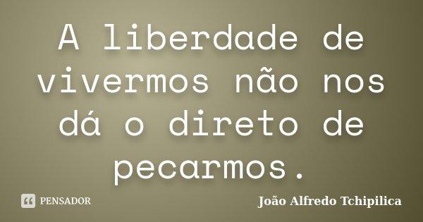 A liberdade de vivermos não nos dá o direto de pecarmos.... Frase de João Alfredo Tchipilica.