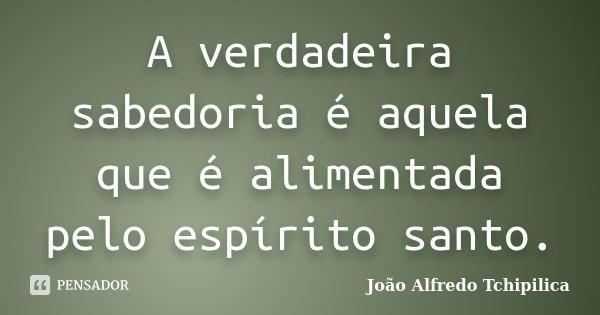 A verdadeira sabedoria é aquela que é alimentada pelo espírito santo.... Frase de João Alfredo Tchipilica.