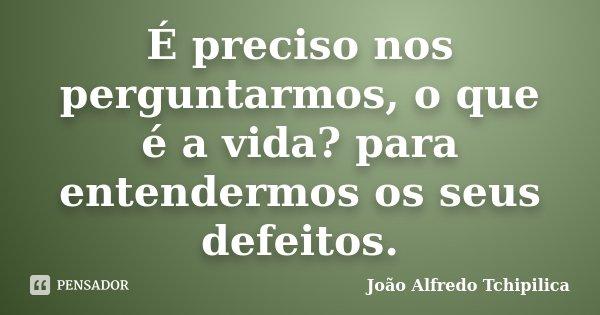 É preciso nos perguntarmos, o que é a vida? para entendermos os seus defeitos.... Frase de João Alfredo Tchipilica.