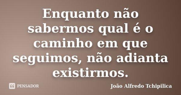 Enquanto não sabermos qual é o caminho em que seguimos, não adianta existirmos.... Frase de João Alfredo Tchipilica.