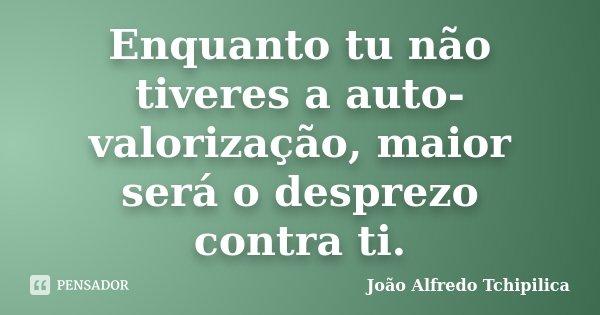 Enquanto tu não tiveres a auto-valorização, maior será o desprezo contra ti.... Frase de João Alfredo Tchipilica.