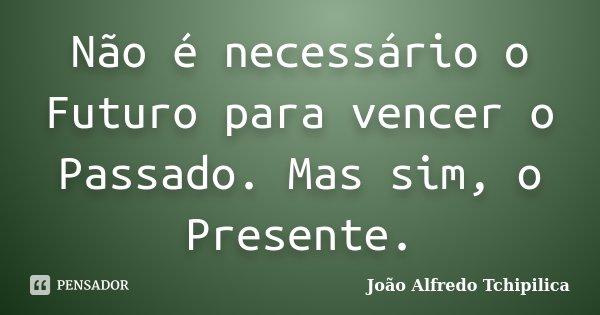 Não é necessário o Futuro para vencer o Passado. Mas sim, o Presente.... Frase de João Alfredo Tchipilica.