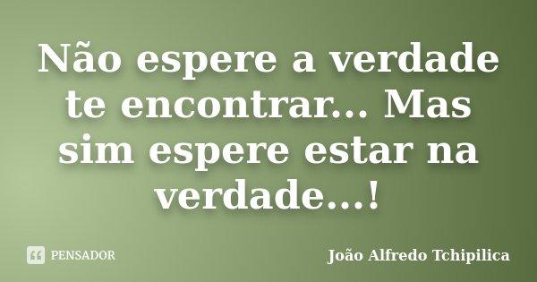 Não espere a verdade te encontrar... Mas sim espere estar na verdade...!... Frase de João Alfredo Tchipilica.