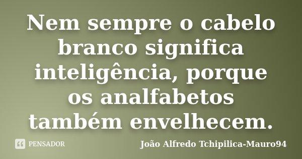 Nem sempre o cabelo branco significa inteligência, porque os analfabetos também envelhecem.... Frase de João Alfredo Tchipilica-Mauro94.