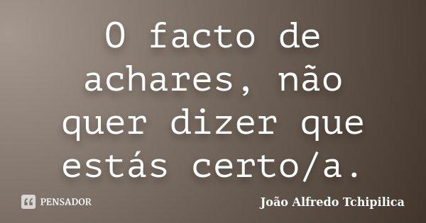 O facto de achares, não quer dizer que estás certo/a.... Frase de João Alfredo Tchipilica.