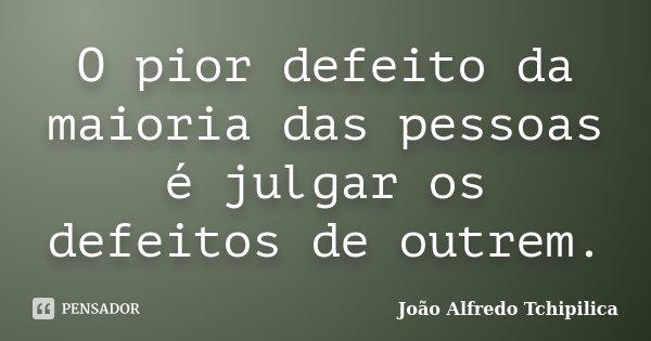 O pior defeito da maioria das pessoas é julgar os defeitos de outrem.... Frase de João Alfredo Tchipilica.