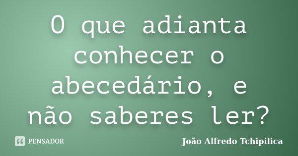 O que adianta conhecer o abecedário, e não saberes ler?... Frase de João Alfredo Tchipilica.
