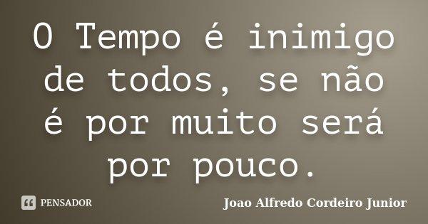 O Tempo é inimigo de todos, se não é por muito será por pouco.... Frase de Joao Alfredo Cordeiro Junior.