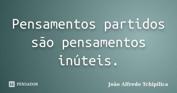Pensamentos partidos são pensamentos inúteis.... Frase de João Alfredo Tchipilica.