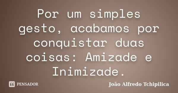 Por um simples gesto, acabamos por conquistar duas coisas: Amizade e Inimizade.... Frase de João Alfredo Tchipilica.