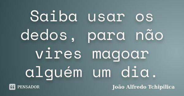 Saiba usar os dedos, para não vires magoar alguém um dia.... Frase de João Alfredo Tchipilica.