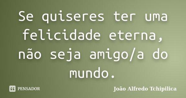Se quiseres ter uma felicidade eterna, não seja amigo/a do mundo.... Frase de João Alfredo Tchipilica.
