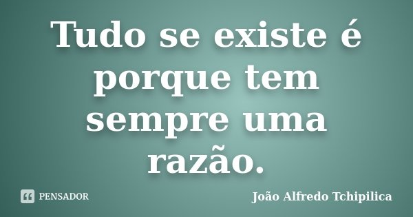 Tudo se existe é porque tem sempre uma razão.... Frase de João Alfredo Tchipilica.
