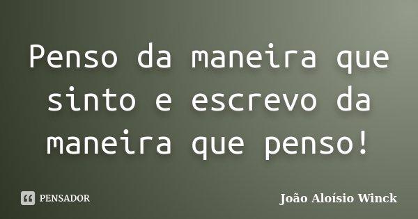 Penso da maneira que sinto e escrevo da maneira que penso!... Frase de João Aloísio Winck.