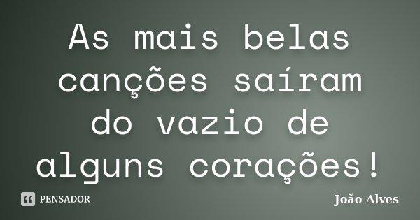 As mais belas canções saíram do vazio de alguns corações!... Frase de João Alves.