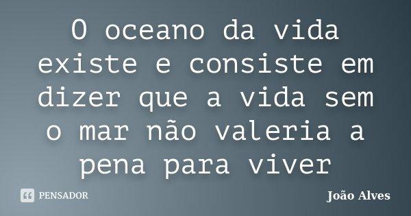 O oceano da vida existe e consiste em dizer que a vida sem o mar não valeria a pena para viver... Frase de João Alves.