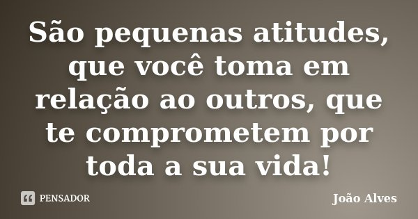 São pequenas atitudes, que você toma em relação ao outros, que te comprometem por toda a sua vida!... Frase de João Alves.