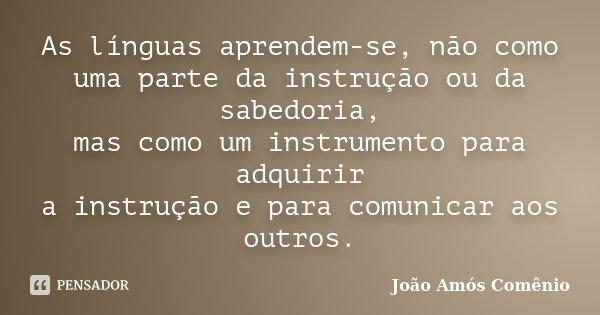 As línguas aprendem-se, não como uma parte da instrução ou da sabedoria, mas como um instrumento para adquirir a instrução e para comunicar aos outros.... Frase de João Amós Comênio.