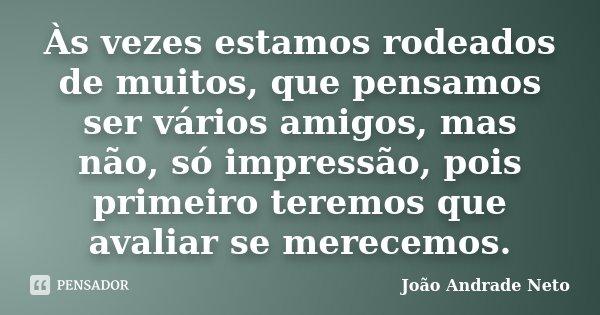 Às vezes estamos rodeados de muitos, que pensamos ser vários amigos, mas não, só impressão, pois primeiro teremos que avaliar se merecemos.... Frase de João Andrade Neto.