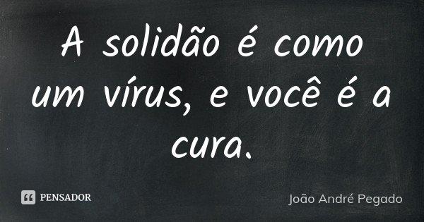 A solidão é como um vírus, e você é a cura.... Frase de João André Pegado.