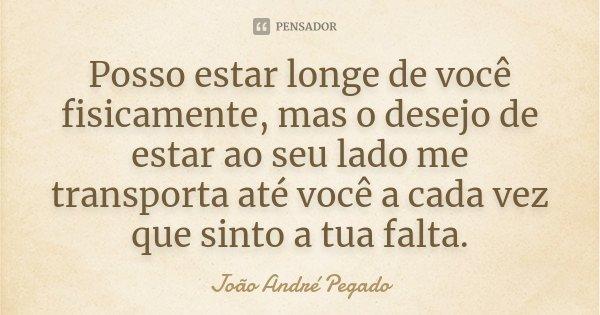 Posso estar longe de você fisicamente, mas o desejo de estar ao seu lado me transporta até você a cada vez que sinto a tua falta.... Frase de João André Pegado.