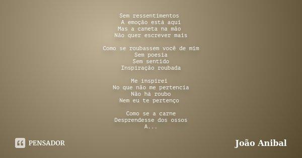 Sem ressentimentos A emoção está aqui Mas a caneta na mão Não quer escrever mais Como se roubassem você de mim Sem poesia Sem sentido Inspiração roubada Me insp... Frase de João Anibal.