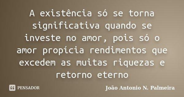 A existência só se torna significativa quando se investe no amor, pois só o amor propícia rendimentos que excedem as muitas riquezas e retorno eterno... Frase de João Antonio N. Palmeira.