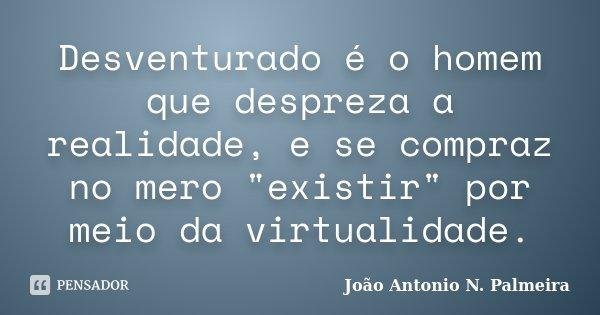 """Desventurado é o homem que despreza a realidade, e se compraz no mero """"existir"""" por meio da virtualidade.... Frase de João Antonio N. Palmeira."""