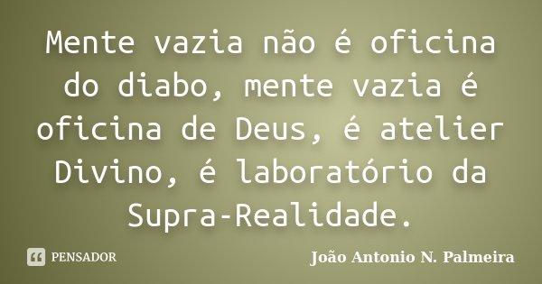 Mente vazia não é oficina do diabo, mente vazia é oficina de Deus, é atelier Divino, é laboratório da Supra-Realidade.... Frase de João Antonio N. Palmeira.