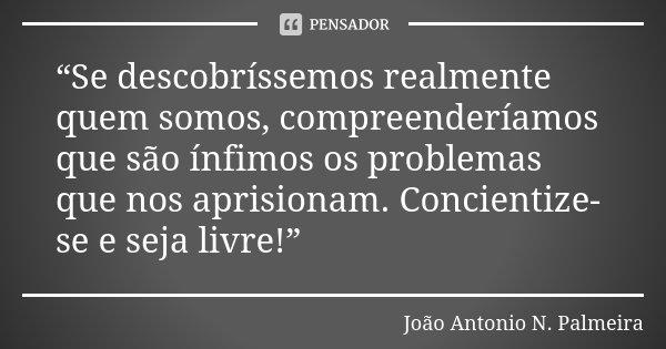 """""""Se descobríssemos realmente quem somos, compreenderíamos que são ínfimos os problemas que nos aprisionam. Concientize-se e seja livre!""""... Frase de João Antonio N. Palmeira."""