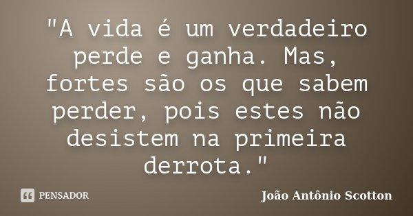 """""""A vida é um verdadeiro perde e ganha. Mas, fortes são os que sabem perder, pois estes não desistem na primeira derrota.""""... Frase de João Antônio Scotton."""