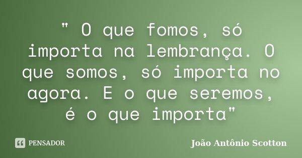 """"""" O que fomos, só importa na lembrança. O que somos, só importa no agora. E o que seremos, é o que importa""""... Frase de João Antônio Scotton."""