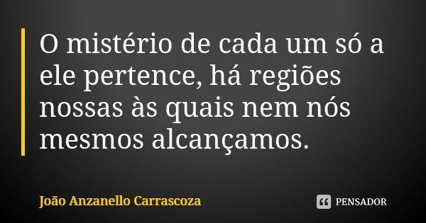 O mistério de cada um só a ele pertence, há regiões nossas às quais nem nós mesmos alcançamos.... Frase de João Anzanello Carrascoza.
